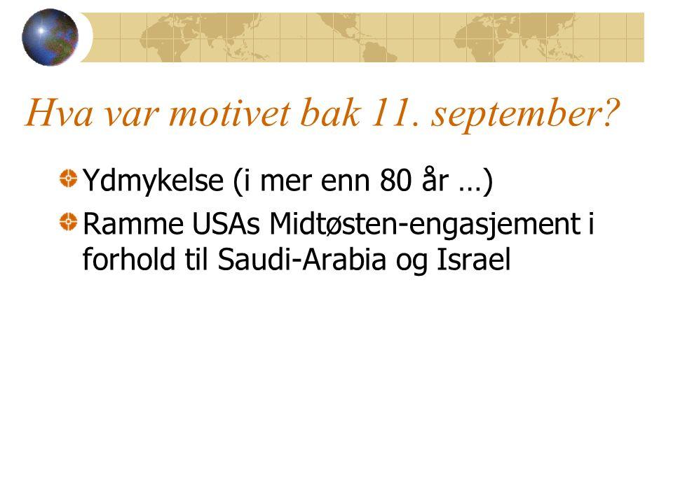 Hva var motivet bak 11. september? Ydmykelse (i mer enn 80 år …) Ramme USAs Midtøsten-engasjement i forhold til Saudi-Arabia og Israel
