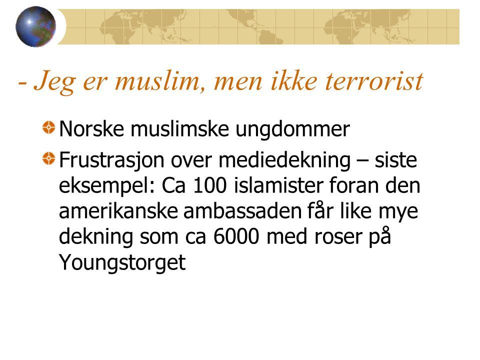 - Jeg er muslim, men ikke terrorist Norske muslimske ungdommer Frustrasjon over mediedekning – siste eksempel: Ca 100 islamister foran den amerikanske ambassaden får like mye dekning som ca 6000 med roser på Youngstorget