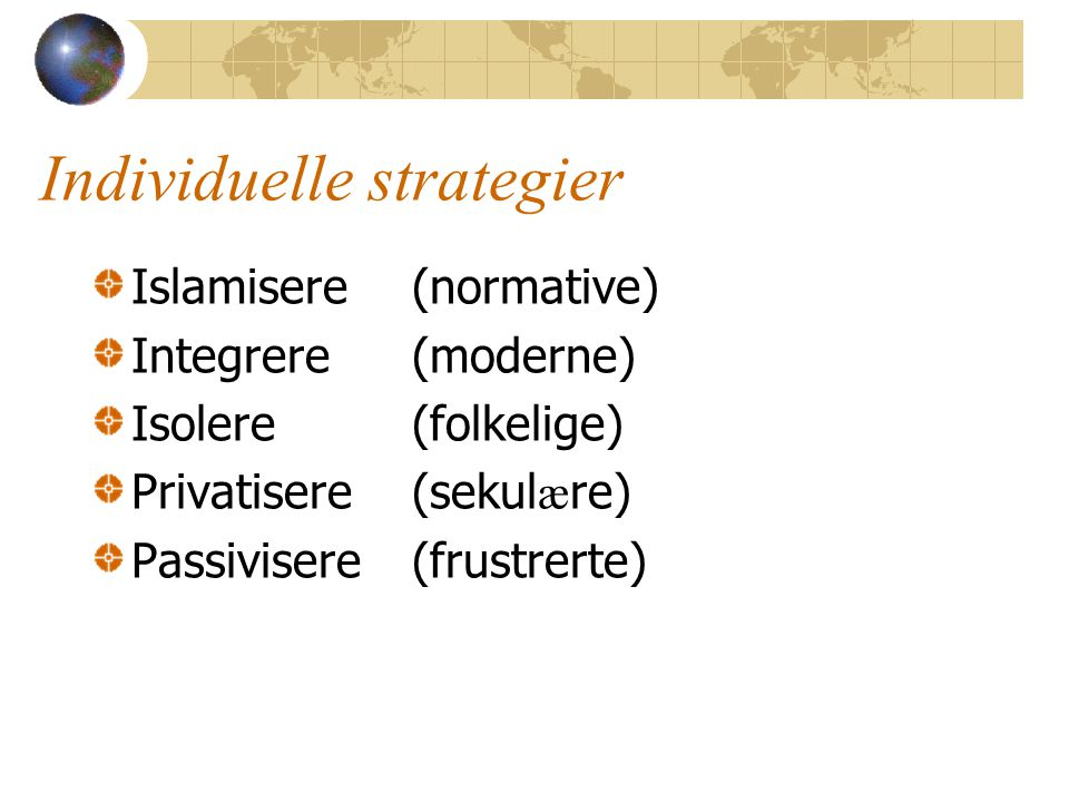 Individuelle strategier Islamisere(normative) Integrere(moderne) Isolere(folkelige) Privatisere(sekul æ re) Passivisere(frustrerte)
