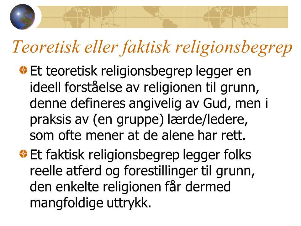 Teoretisk eller faktisk religionsbegrep Et teoretisk religionsbegrep legger en ideell forståelse av religionen til grunn, denne defineres angivelig av