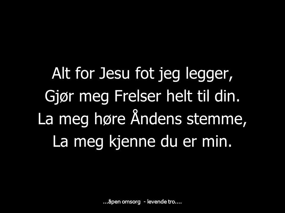 ...åpen omsorg - levende tro....Alt for Jesu fot jeg legger, Gjør meg Frelser helt til din.