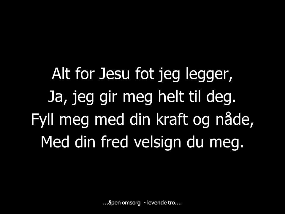 ...åpen omsorg - levende tro....Alt for Jesu fot jeg legger, Ja, jeg gir meg helt til deg.
