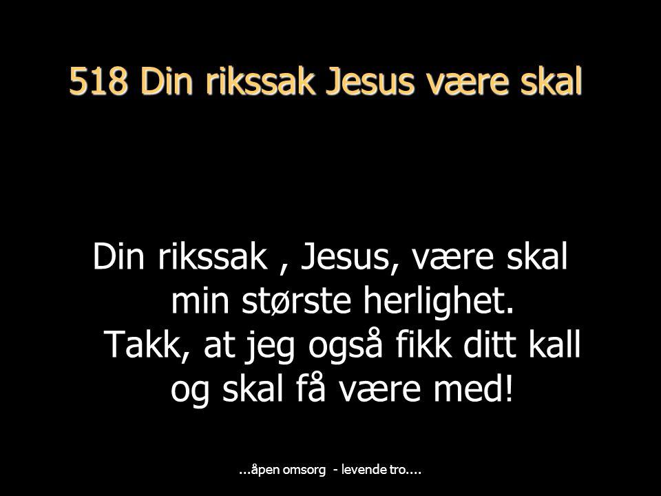 518 Din rikssak Jesus være skal Din rikssak, Jesus, være skal min største herlighet.