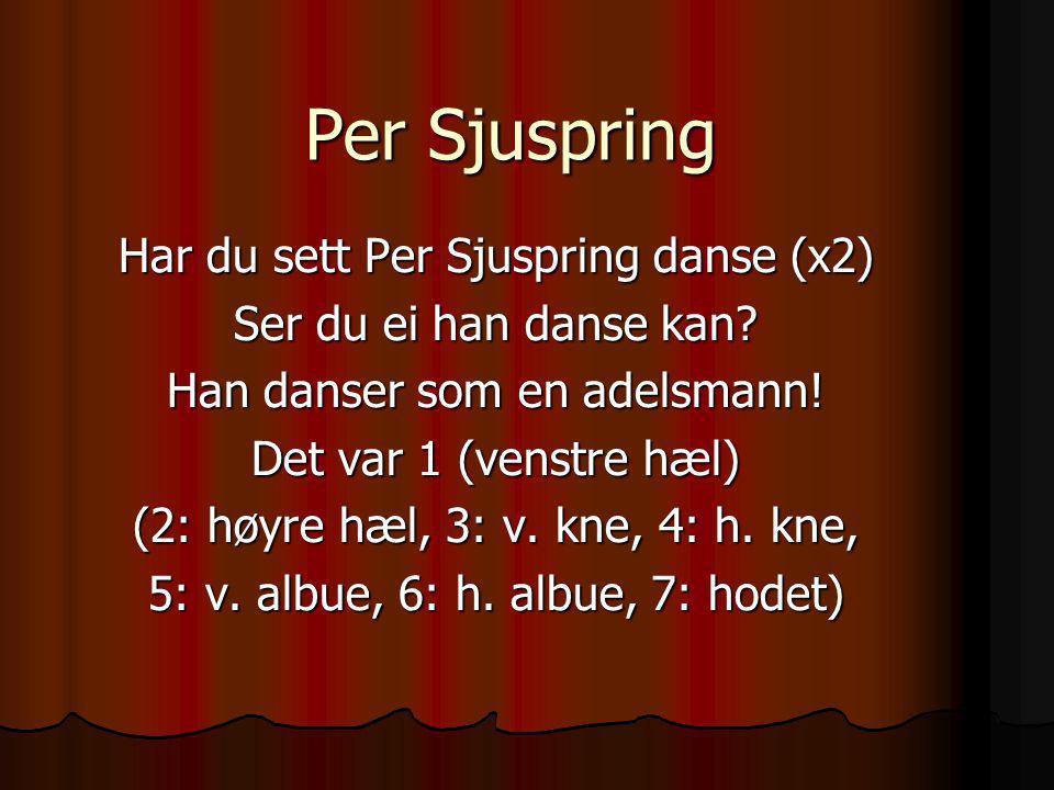 Per Sjuspring Har du sett Per Sjuspring danse (x2) Ser du ei han danse kan? Han danser som en adelsmann! Det var 1 (venstre hæl) (2: høyre hæl, 3: v.
