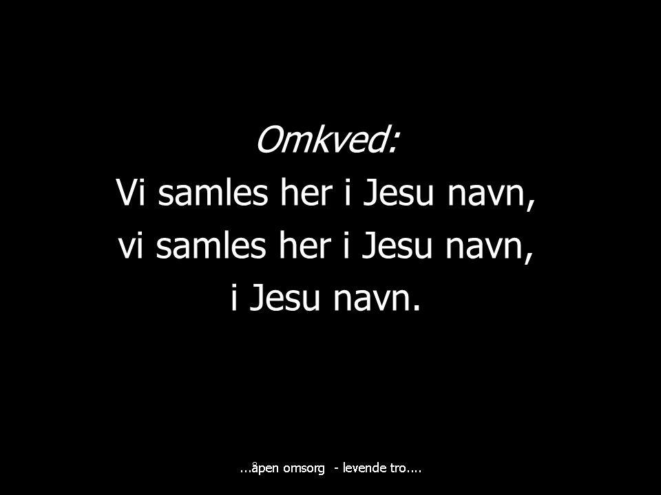 Omkved: Vi samles her i Jesu navn, vi samles her i Jesu navn, i Jesu navn.