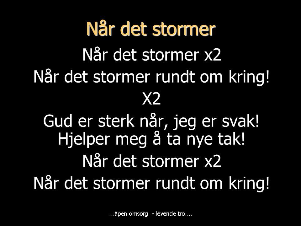 Når det stormer x2 Når det stormer rundt om kring! X2 Gud er sterk når, jeg er svak! Hjelper meg å ta nye tak! Når det stormer x2 Når det stormer rund