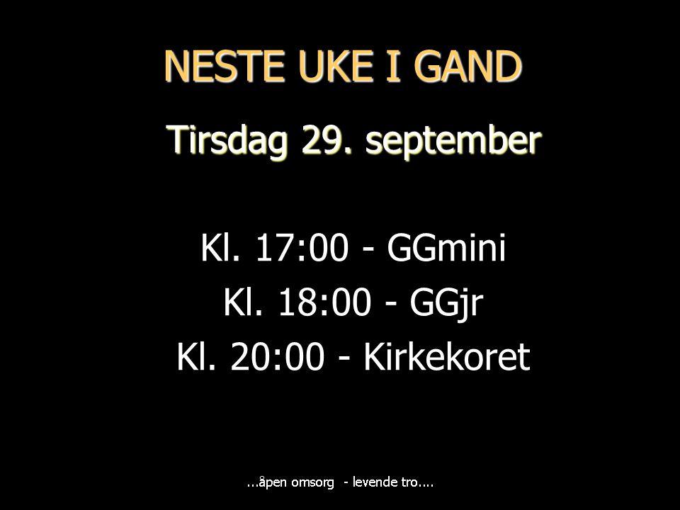 NESTE UKE I GAND Tirsdag 29. september Kl. 17:00 - GGmini Kl. 18:00 - GGjr Kl. 20:00 - Kirkekoret