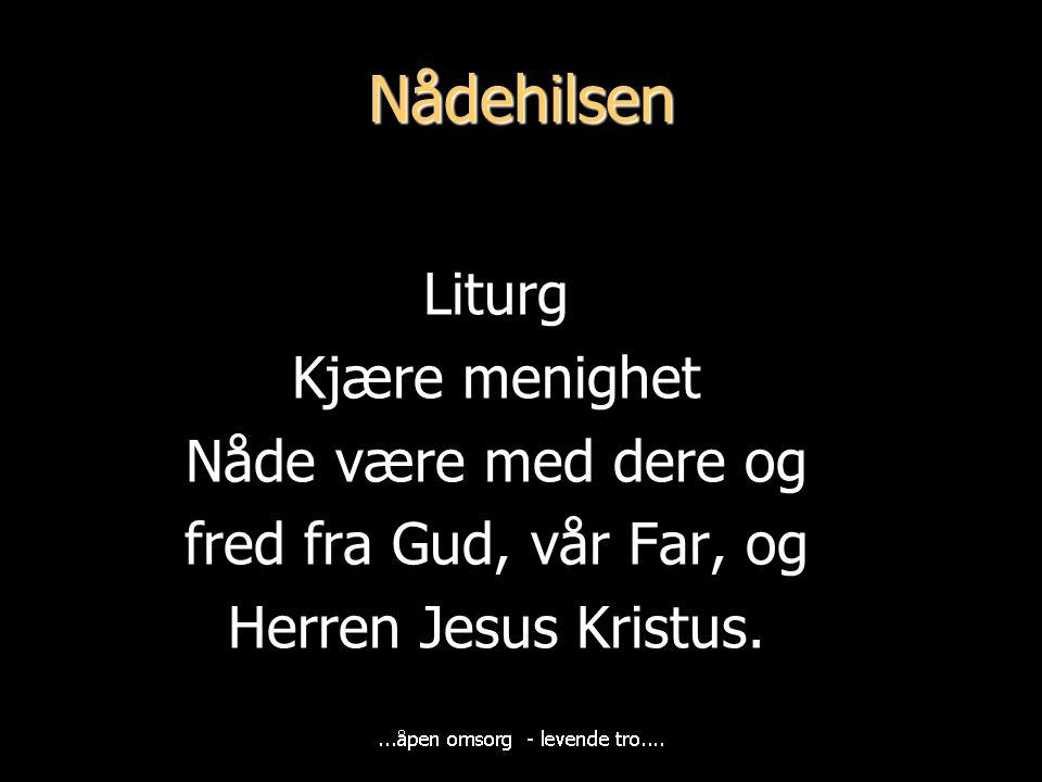 Nådehilsen Liturg Kjære menighet Nåde være med dere og fred fra Gud, vår Far, og Herren Jesus Kristus.