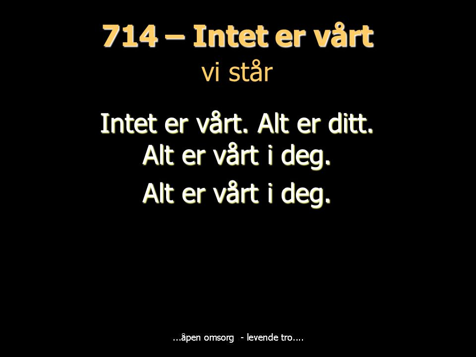 714 – Intet er vårt 714 – Intet er vårt vi står Intet er vårt. Alt er ditt. Alt er vårt i deg. Alt er vårt i deg.