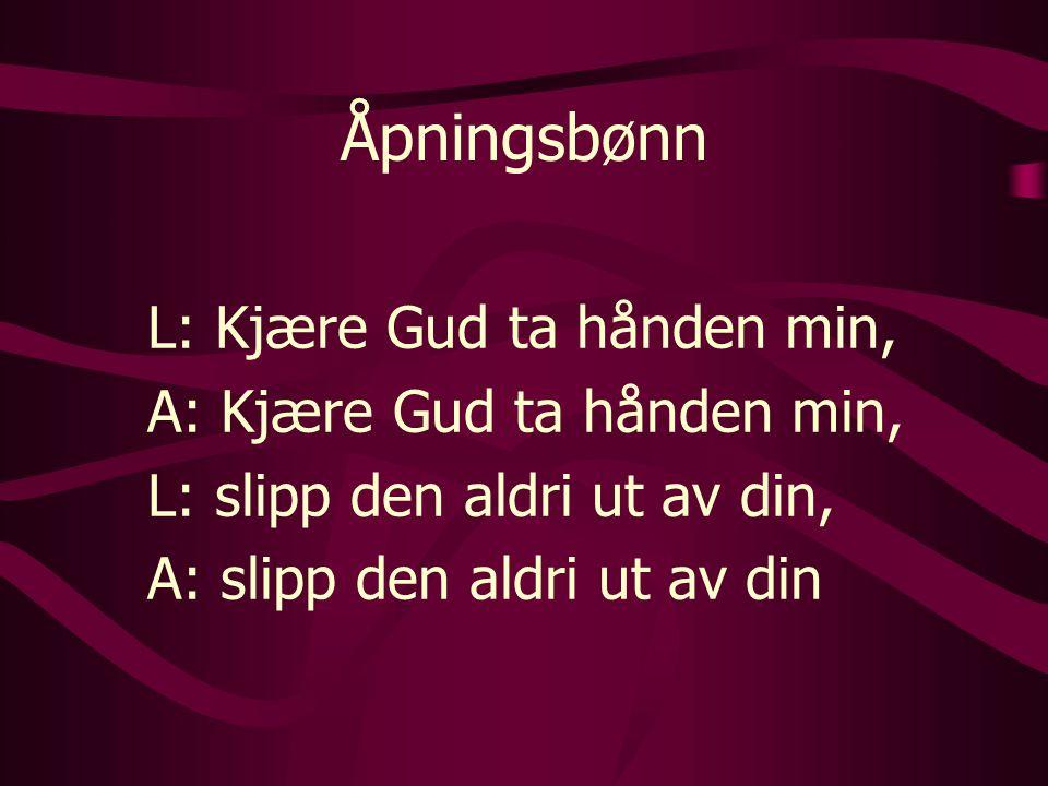 Åpningsbønn L: Kjære Gud ta hånden min, A: Kjære Gud ta hånden min, L: slipp den aldri ut av din, A: slipp den aldri ut av din