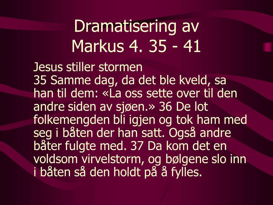 Dramatisering av Markus 4. 35 - 41 Jesus stiller stormen 35 Samme dag, da det ble kveld, sa han til dem: «La oss sette over til den andre siden av sjø