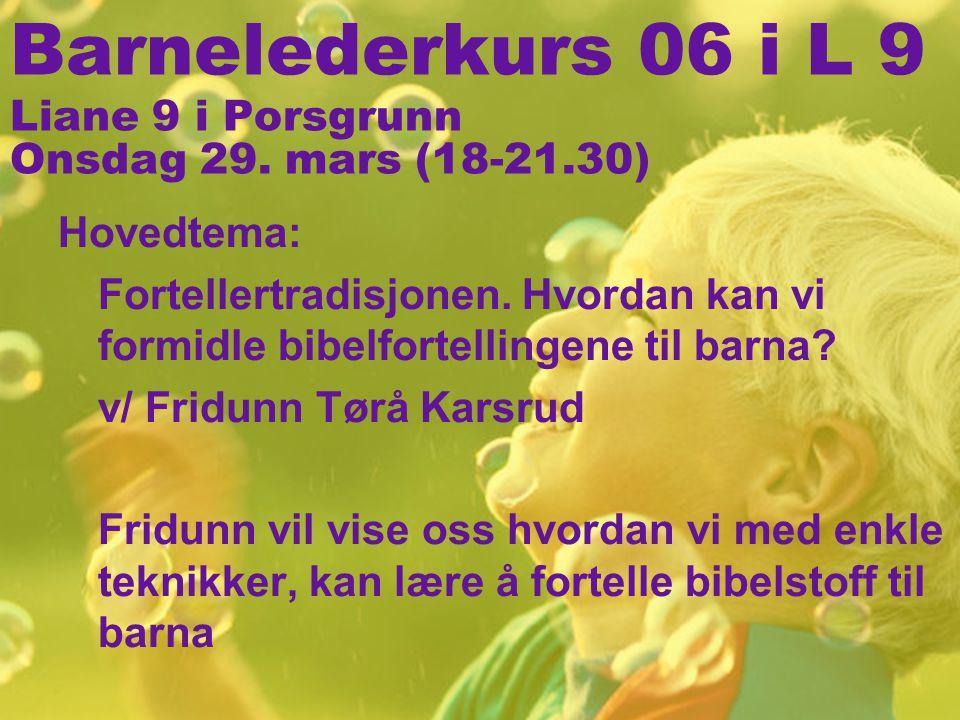 Barnelederkurs 06 i L 9 Liane 9 i Porsgrunn Onsdag 29. mars (18-21.30) Hovedtema: Fortellertradisjonen. Hvordan kan vi formidle bibelfortellingene til