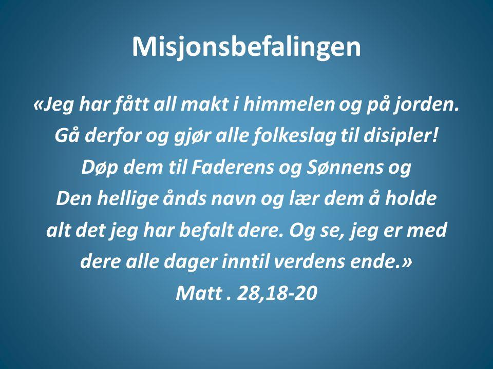 Misjonsbefalingen «Jeg har fått all makt i himmelen og på jorden. Gå derfor og gjør alle folkeslag til disipler! Døp dem til Faderens og Sønnens og De