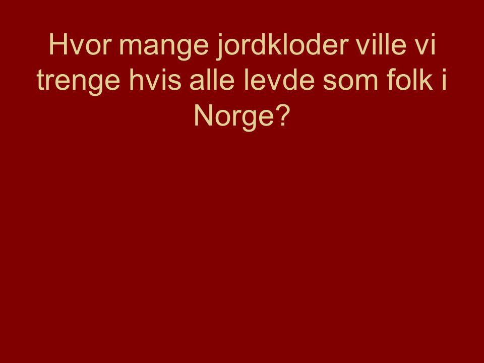 Hvor mange jordkloder ville vi trenge hvis alle levde som folk i Norge?