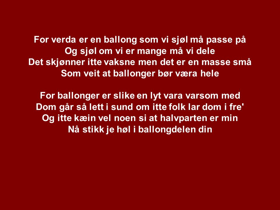 For verda er en ballong som vi sjøl må passe på Og sjøl om vi er mange må vi dele Det skjønner itte vaksne men det er en masse små Som veit at ballong