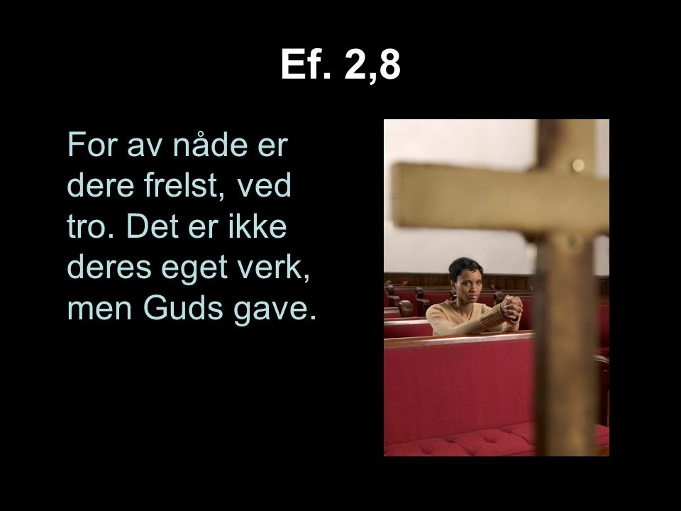 Ef. 2,8 For av nåde er dere frelst, ved tro. Det er ikke deres eget verk, men Guds gave.