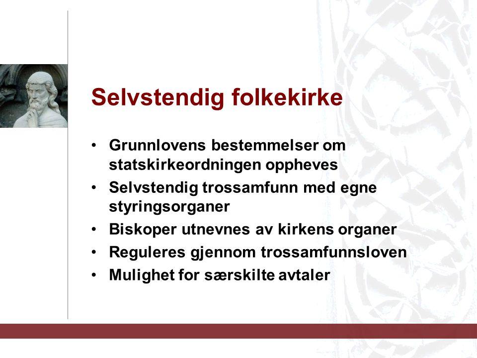 Selvstendig folkekirke Grunnlovens bestemmelser om statskirkeordningen oppheves Selvstendig trossamfunn med egne styringsorganer Biskoper utnevnes av kirkens organer Reguleres gjennom trossamfunnsloven Mulighet for særskilte avtaler