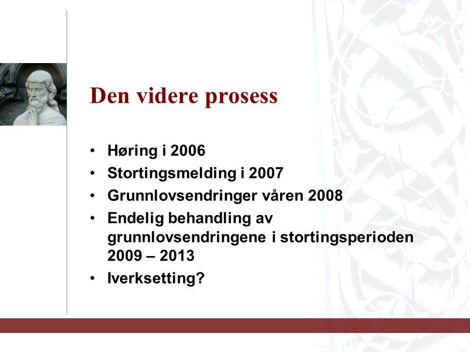 Den videre prosess Høring i 2006 Stortingsmelding i 2007 Grunnlovsendringer våren 2008 Endelig behandling av grunnlovsendringene i stortingsperioden 2009 – 2013 Iverksetting?