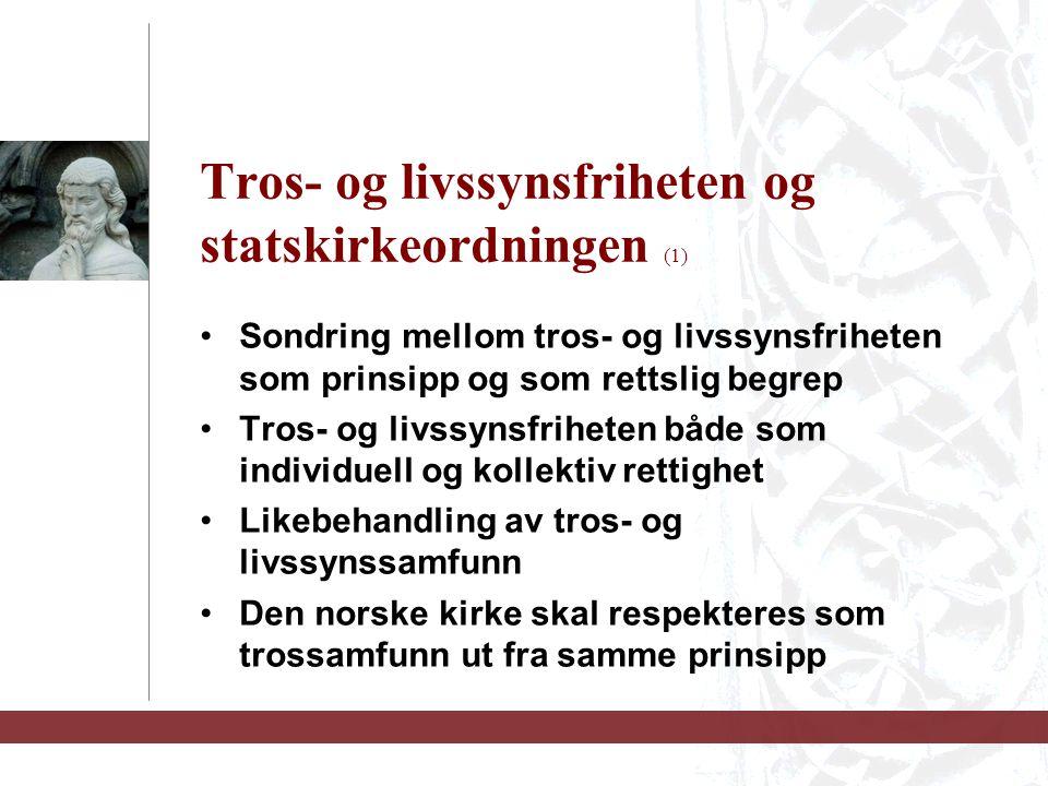 Tros- og livssynsfriheten og statskirkeordningen (1) Sondring mellom tros- og livssynsfriheten som prinsipp og som rettslig begrep Tros- og livssynsfriheten både som individuell og kollektiv rettighet Likebehandling av tros- og livssynssamfunn Den norske kirke skal respekteres som trossamfunn ut fra samme prinsipp