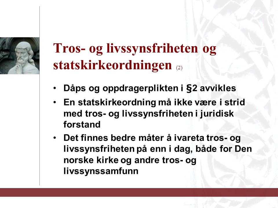 Tros- og livssynsfriheten og statskirkeordningen (2) Dåps og oppdragerplikten i §2 avvikles En statskirkeordning må ikke være i strid med tros- og livssynsfriheten i juridisk forstand Det finnes bedre måter å ivareta tros- og livssynsfriheten på enn i dag, både for Den norske kirke og andre tros- og livssynssamfunn