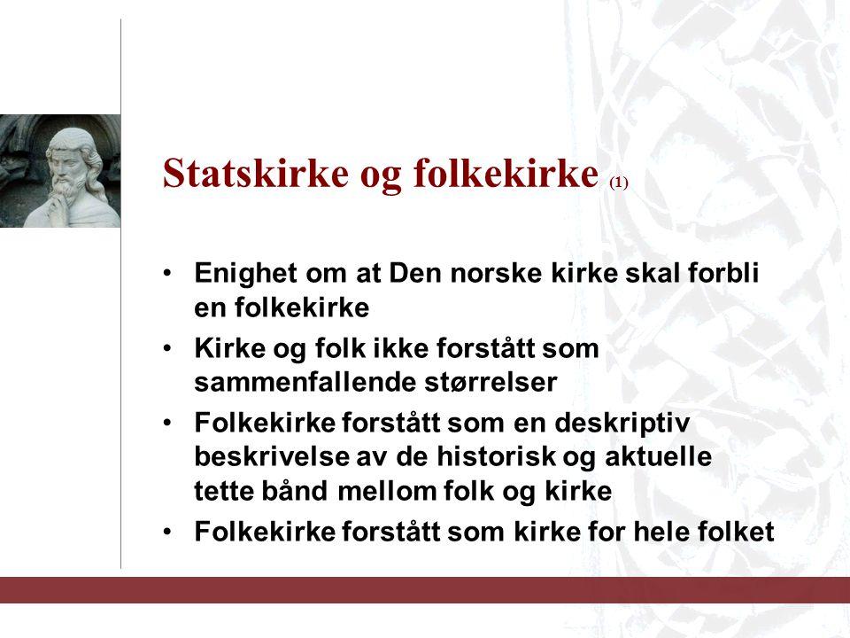 Statskirke og folkekirke (1) Enighet om at Den norske kirke skal forbli en folkekirke Kirke og folk ikke forstått som sammenfallende størrelser Folkekirke forstått som en deskriptiv beskrivelse av de historisk og aktuelle tette bånd mellom folk og kirke Folkekirke forstått som kirke for hele folket
