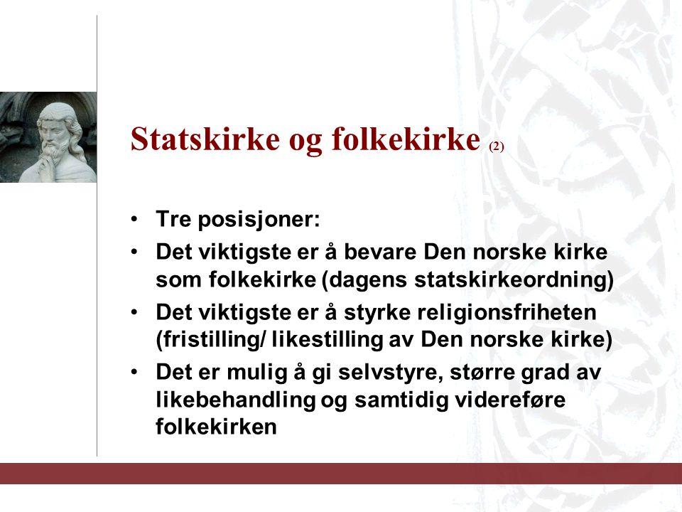 Statskirke og folkekirke (2) Tre posisjoner: Det viktigste er å bevare Den norske kirke som folkekirke (dagens statskirkeordning) Det viktigste er å styrke religionsfriheten (fristilling/ likestilling av Den norske kirke) Det er mulig å gi selvstyre, større grad av likebehandling og samtidig videreføre folkekirken