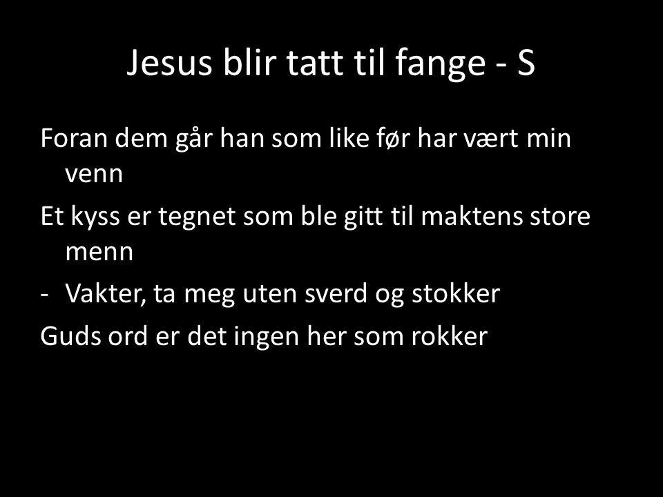 Jesus blir tatt til fange - S Foran dem går han som like før har vært min venn Et kyss er tegnet som ble gitt til maktens store menn -Vakter, ta meg u
