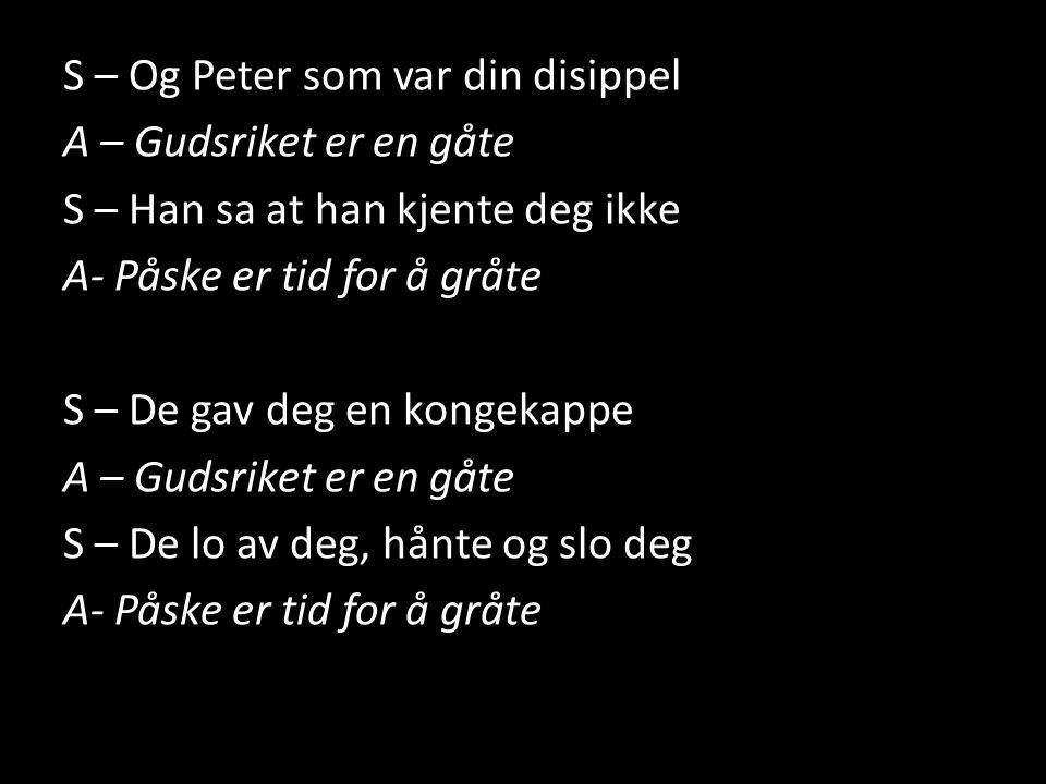 S – Og Peter som var din disippel A – Gudsriket er en gåte S – Han sa at han kjente deg ikke A- Påske er tid for å gråte S – De gav deg en kongekappe