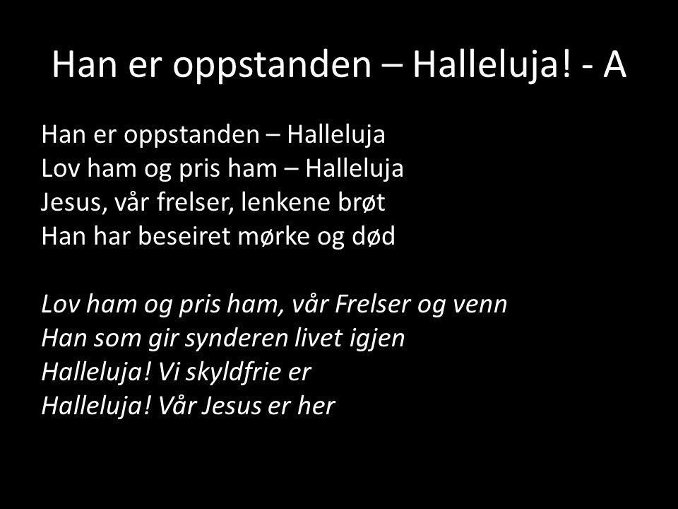 Han er oppstanden – Halleluja! - A Han er oppstanden – Halleluja Lov ham og pris ham – Halleluja Jesus, vår frelser, lenkene brøt Han har beseiret mør