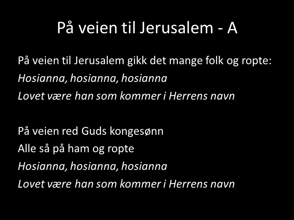På veien til Jerusalem - A På veien til Jerusalem gikk det mange folk og ropte: Hosianna, hosianna, hosianna Lovet være han som kommer i Herrens navn