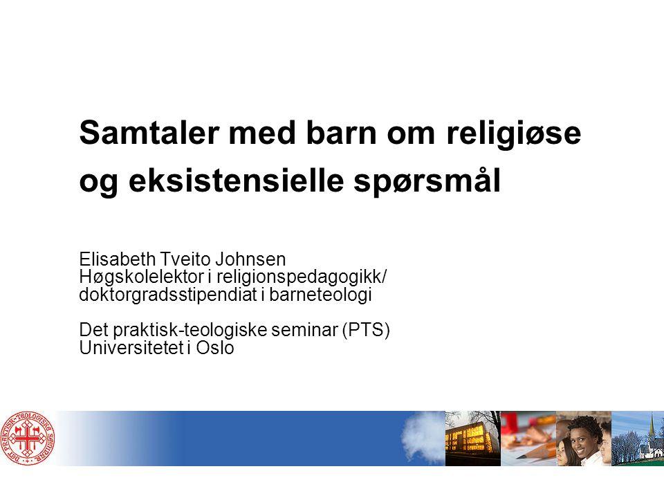 Samtaler med barn om religiøse og eksistensielle spørsmål Elisabeth Tveito Johnsen Høgskolelektor i religionspedagogikk/ doktorgradsstipendiat i barne