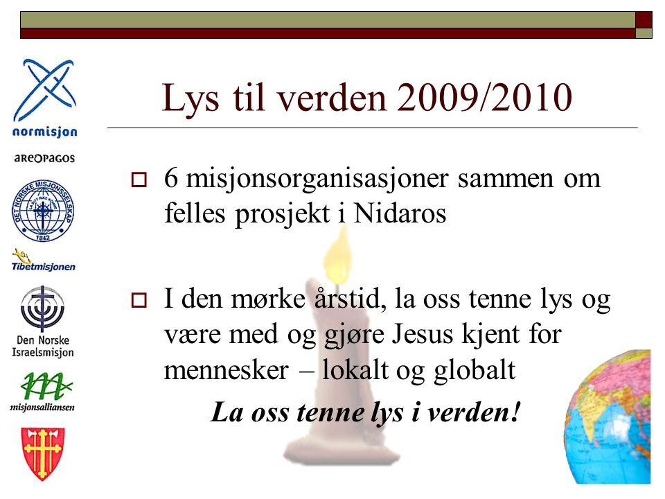 Lys til verden 2009/2010  6 misjonsorganisasjoner sammen om felles prosjekt i Nidaros  I den mørke årstid, la oss tenne lys og være med og gjøre Jesus kjent for mennesker – lokalt og globalt La oss tenne lys i verden!