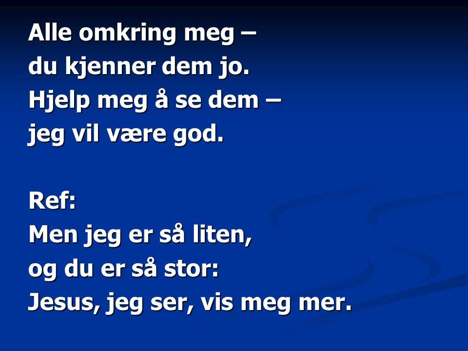 Alle omkring meg – du kjenner dem jo. Hjelp meg å se dem – jeg vil være god. Ref: Men jeg er så liten, og du er så stor: Jesus, jeg ser, vis meg mer.