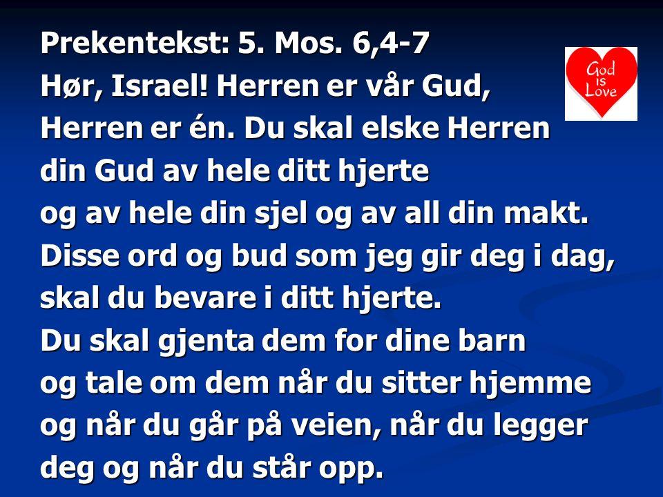 Prekentekst: 5. Mos. 6,4-7 Hør, Israel! Herren er vår Gud, Herren er én. Du skal elske Herren din Gud av hele ditt hjerte og av hele din sjel og av al