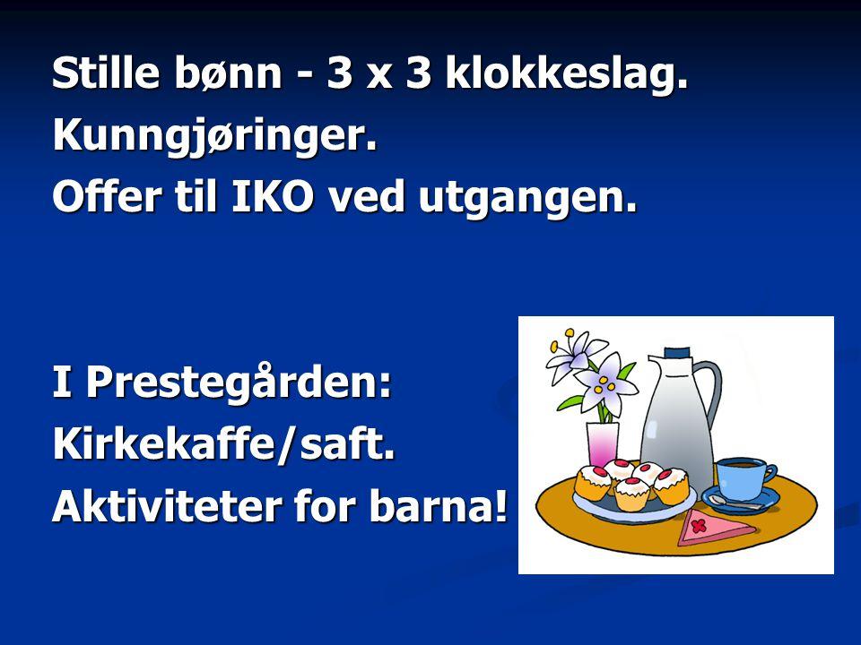 Stille bønn - 3 x 3 klokkeslag. Kunngjøringer. Offer til IKO ved utgangen. I Prestegården: Kirkekaffe/saft. Aktiviteter for barna!