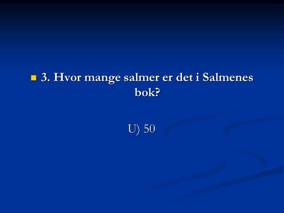 3. Hvor mange salmer er det i Salmenes bok? 3. Hvor mange salmer er det i Salmenes bok? U) 50