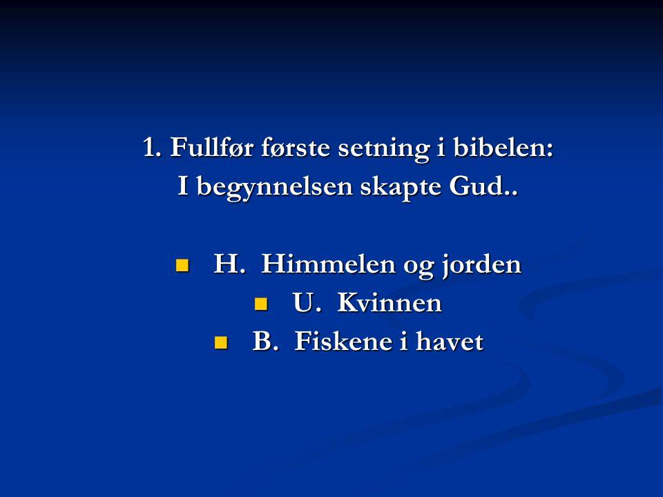 1.Fullfør første setning i bibelen: I begynnelsen skapte Gud..