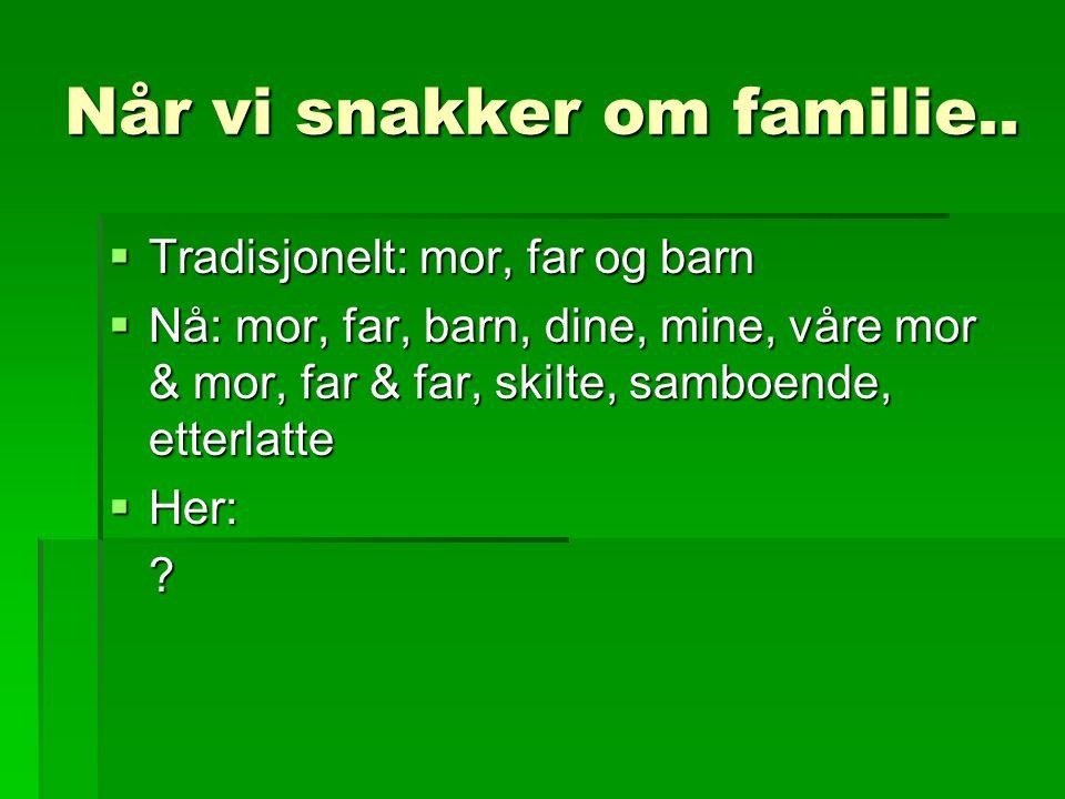 Når vi snakker om familie..  Tradisjonelt: mor, far og barn  Nå: mor, far, barn, dine, mine, våre mor & mor, far & far, skilte, samboende, etterlatt