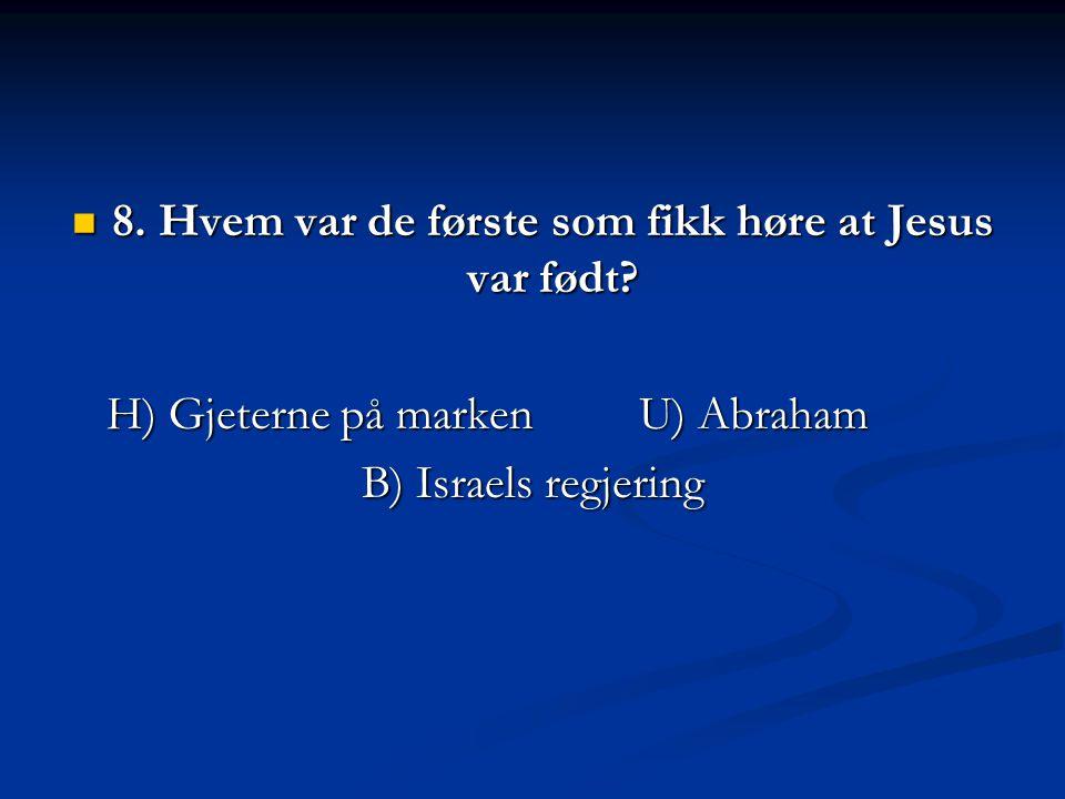 8. Hvem var de første som fikk høre at Jesus var født? 8. Hvem var de første som fikk høre at Jesus var født? H) Gjeterne på markenU) Abraham B) Israe