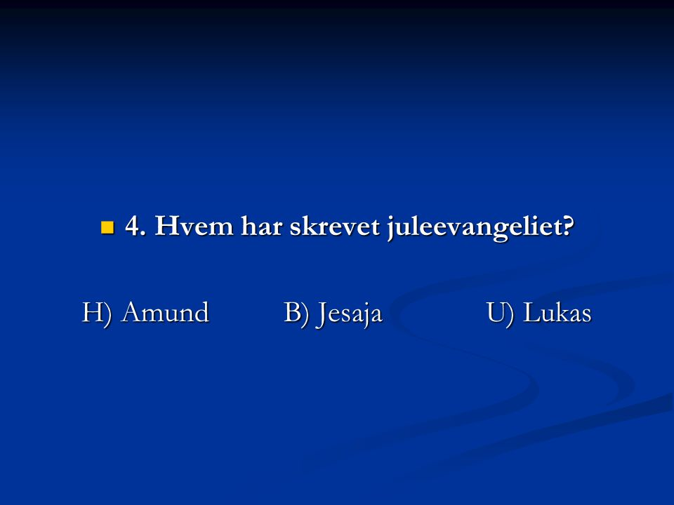 4. Hvem har skrevet juleevangeliet? 4. Hvem har skrevet juleevangeliet? H) AmundB) JesajaU) Lukas