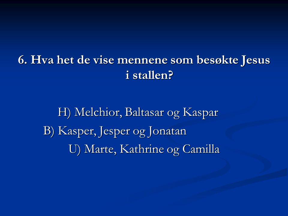 6. Hva het de vise mennene som besøkte Jesus i stallen? H) Melchior, Baltasar og Kaspar B) Kasper, Jesper og Jonatan U) Marte, Kathrine og Camilla