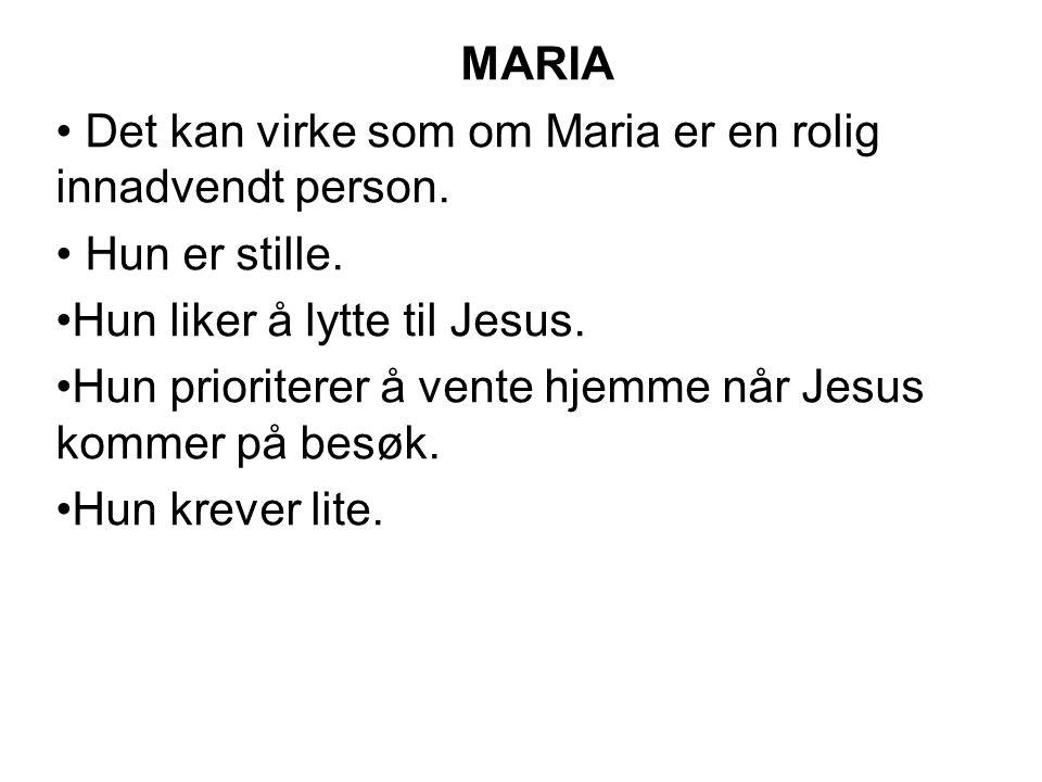 MARIA Det kan virke som om Maria er en rolig innadvendt person. Hun er stille. Hun liker å lytte til Jesus. Hun prioriterer å vente hjemme når Jesus k