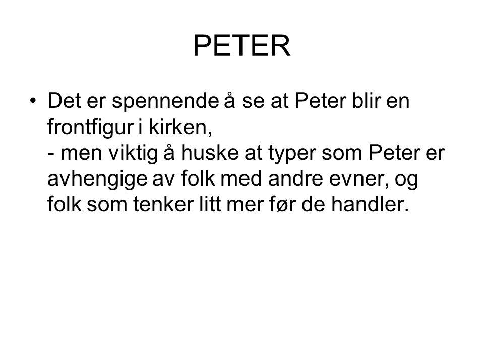 PETER Det er spennende å se at Peter blir en frontfigur i kirken, - men viktig å huske at typer som Peter er avhengige av folk med andre evner, og fol