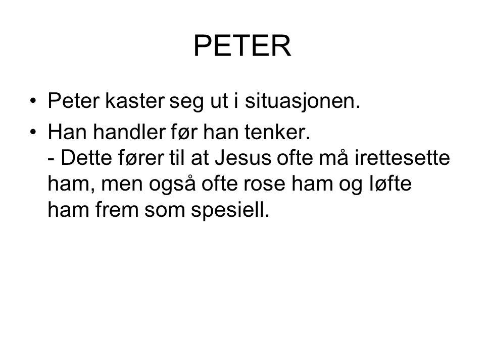 PETER Peter kaster seg ut i situasjonen. Han handler før han tenker. - Dette fører til at Jesus ofte må irettesette ham, men også ofte rose ham og løf