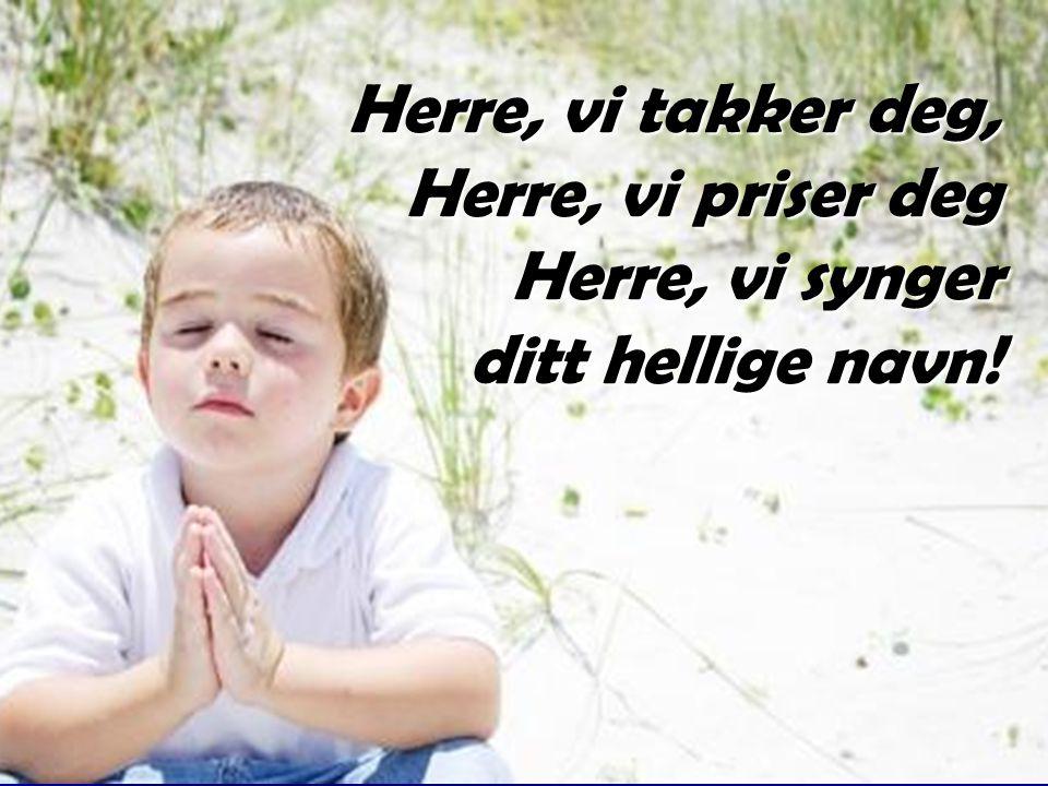 Herre, vi takker deg, Herre, vi priser deg Herre, vi synger ditt hellige navn!