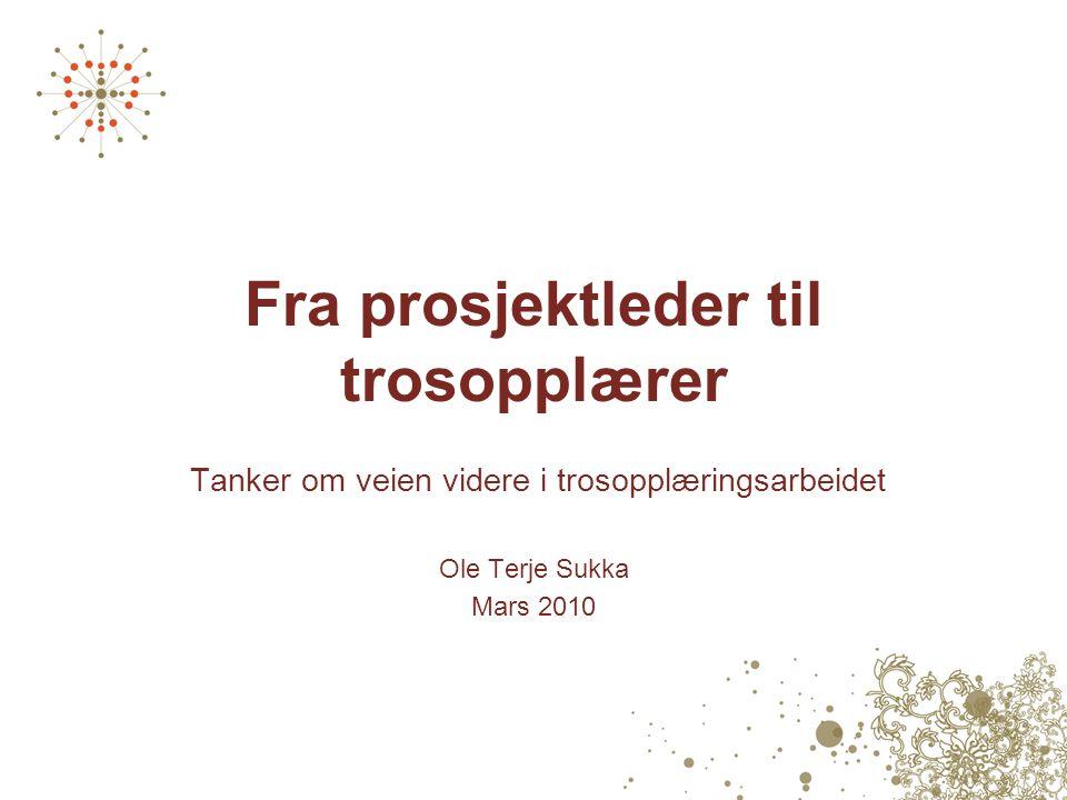 Fra prosjektleder til trosopplærer Tanker om veien videre i trosopplæringsarbeidet Ole Terje Sukka Mars 2010