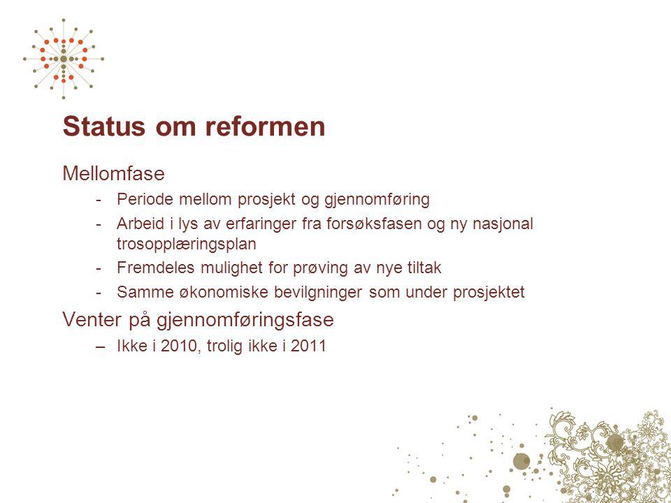 Status om reformen Mellomfase -Periode mellom prosjekt og gjennomføring -Arbeid i lys av erfaringer fra forsøksfasen og ny nasjonal trosopplæringsplan -Fremdeles mulighet for prøving av nye tiltak -Samme økonomiske bevilgninger som under prosjektet Venter på gjennomføringsfase –Ikke i 2010, trolig ikke i 2011