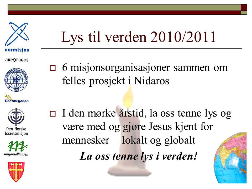 Lys til verden 2010/2011  6 misjonsorganisasjoner sammen om felles prosjekt i Nidaros  I den mørke årstid, la oss tenne lys og være med og gjøre Jesus kjent for mennesker – lokalt og globalt La oss tenne lys i verden!