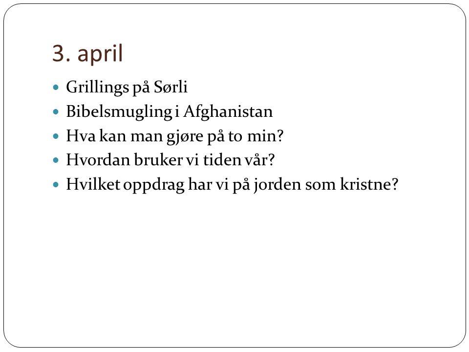 3. april Grillings på Sørli Bibelsmugling i Afghanistan Hva kan man gjøre på to min.
