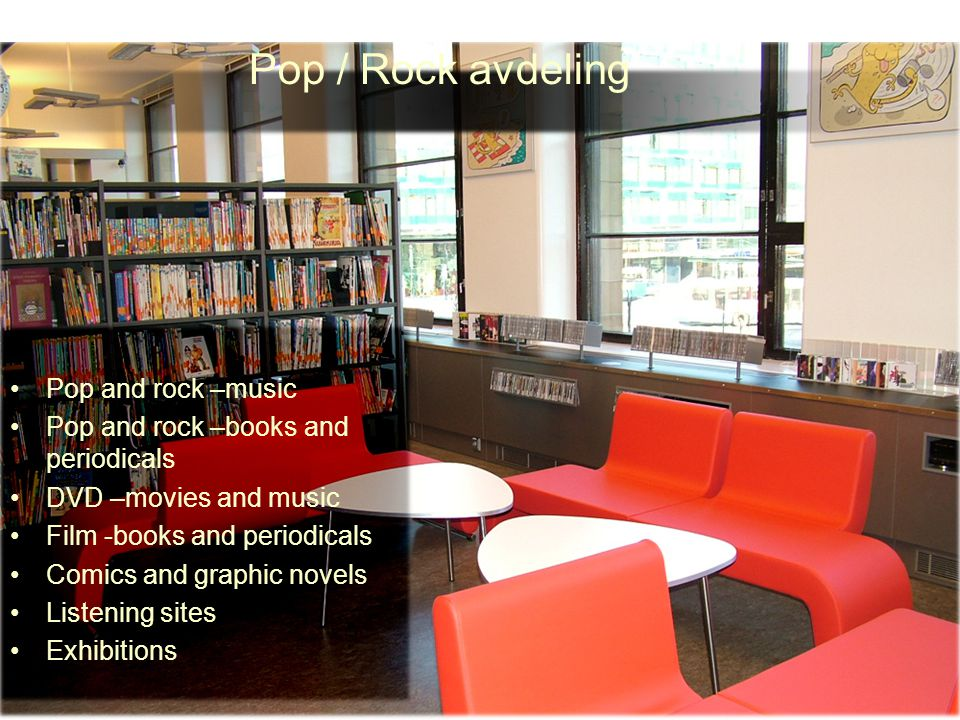 Pop / Rock avdeling Pop and rock –music Pop and rock –books and periodicals DVD –movies and music Film -books and periodicals Comics and graphic novels Listening sites Exhibitions